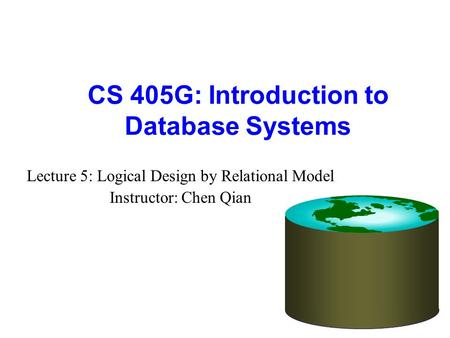 CS 405G: Introduction to Database Systems Lecture 5: Logical Design by Relational Model Instructor: Chen Qian.