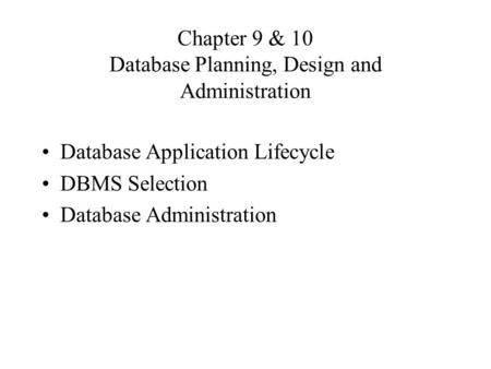 Chapter 9 & 10 Database Planning, Design and Administration Database Application Lifecycle DBMS Selection Database Administration.