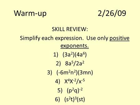 Warm-up2/26/09 SKILL REVIEW: Simplify each expression. Use only positive exponents. 1)(3a 2 )(4a 6 ) 2)8a 5 /2a 2 3)(-6m 2 n 2 )(3mn) 4)X 4 X -2 /x -5.