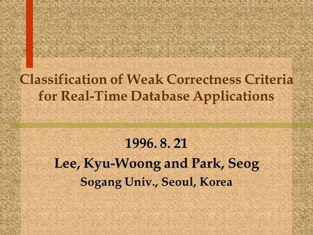 Classification of Weak Correctness Criteria for Real-Time Database Applications 1996. 8. 21 Lee, Kyu-Woong and Park, Seog Sogang Univ., Seoul, Korea.