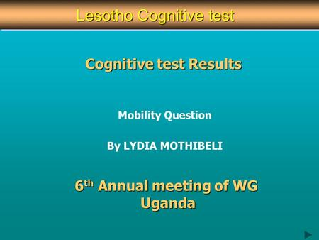 Cognitive test Results Mobility Question By LYDIA MOTHIBELI 6 th Annual meeting of WG Uganda Lesotho Cognitive test Lesotho Cognitive test.