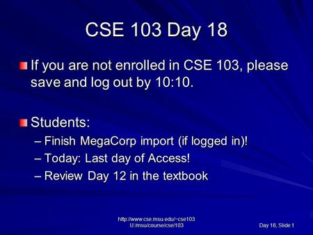 U:/msu/course/cse/103 Day 18, Slide 1 CSE 103 Day 18 If you are not enrolled in CSE 103, please save and log out by 10:10.