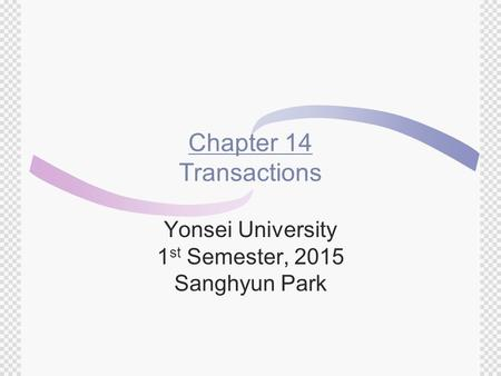 Chapter 14 Transactions Yonsei University 1 st Semester, 2015 Sanghyun Park.