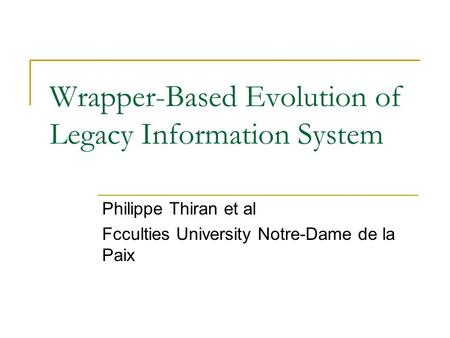 Wrapper-Based Evolution of Legacy Information System Philippe Thiran et al Fcculties University Notre-Dame de la Paix.
