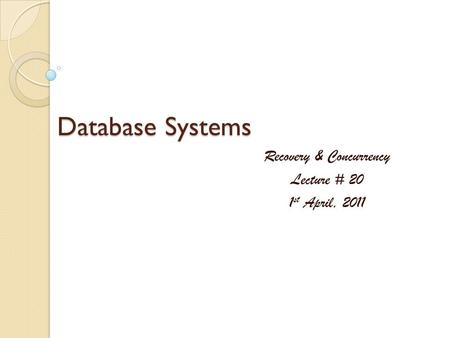 Database Systems Recovery & Concurrency Lecture # 20 1 st April, 2011.