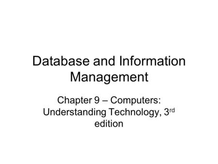 Database and Information Management Chapter 9 – Computers: Understanding Technology, 3 rd edition.
