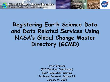 Registering Earth Science Data and Data Related Services Using NASA's Global Change Master Directory (GCMD) Tyler Stevens (GIS/Services Coordinator) ESIP.