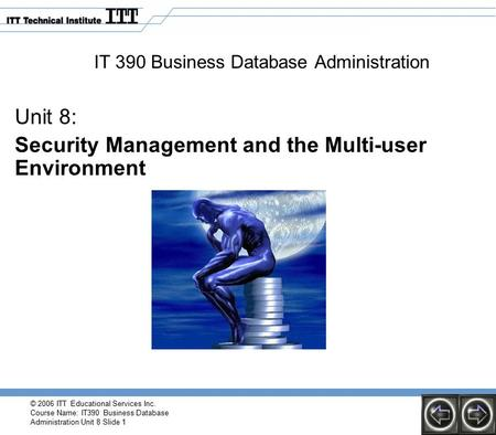 © 2006 ITT Educational Services Inc. Course Name: IT390 Business Database Administration Unit 8 Slide 1 IT 390 Business Database Administration Unit 8: