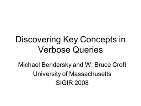 Discovering Key Concepts in Verbose Queries Michael Bendersky and W. Bruce Croft University of Massachusetts SIGIR 2008.