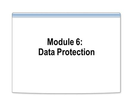 Module 6: Data Protection. Overview What does Data Protection include? Protecting data from unauthorized users and authorized users who are trying to.
