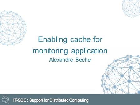 Enabling cache for monitoring application Alexandre Beche.