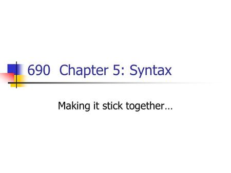690 Chapter 5: Syntax Making it stick together…. Quite a Complexion I am supposed to have been being…