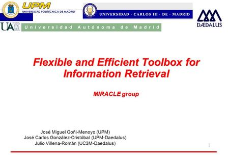 1 Flexible and Efficient Toolbox for Information Retrieval MIRACLE group José Miguel Goñi-Menoyo (UPM) José Carlos González-Cristóbal (UPM-Daedalus) Julio.