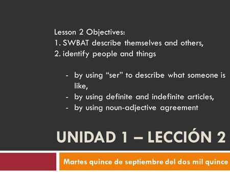 UNIDAD 1 – LECCIÓN 2 Martes quince de septiembre del dos mil quince Lesson 2 Objectives: 1.SWBAT describe themselves and others, 2.identify people and.