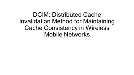 DCIM: Distributed Cache Invalidation Method for Maintaining Cache Consistency in Wireless Mobile Networks.