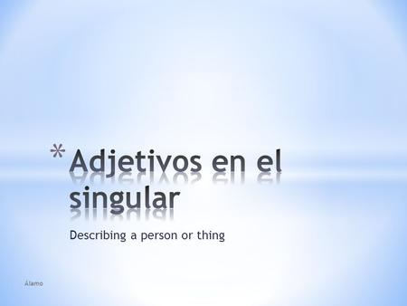 Describing a person or thing Álamo. * A word that describes a noun is an adjective. * Ex: El muchacho pelirrojo es muy guapo. La muchacha morena es una.