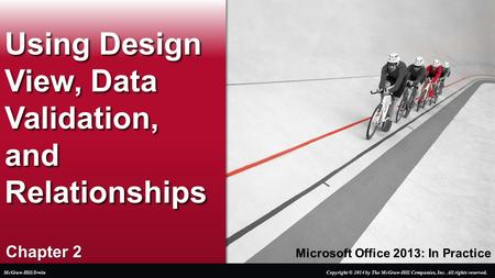 Microsoft Office 2013: In Practice Chapter 2 Using Design View, Data Validation, and Relationships Copyright © 2014 by The McGraw-Hill Companies, Inc.