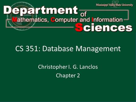 L Department of Mathematics Computer and Information Science l1l1 1 CS 351: Database Management Christopher I. G. Lanclos Chapter 2.