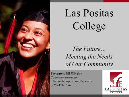 Las Positas College The Future… Meeting the Needs of Our Community Presenter: Jill Oliveira Counselor/Instructor (925)