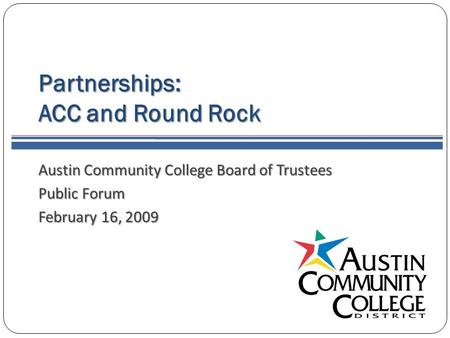Partnerships: ACC and Round Rock Austin Community College Board of Trustees Public Forum February 16, 2009.