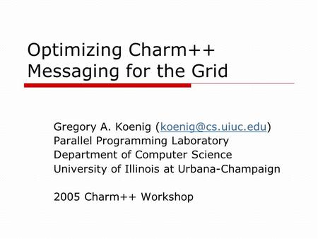 Optimizing Charm++ Messaging for the Grid Gregory A. Koenig Parallel Programming Laboratory Department of Computer.