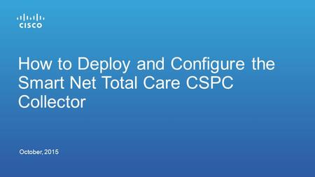 October, 2015 How to Deploy and Configure the Smart Net Total Care CSPC Collector.