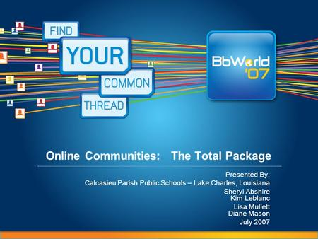 Online Communities: The Total Package Presented By: Calcasieu Parish Public Schools – Lake Charles, Louisiana Sheryl Abshire Kim Leblanc Lisa Mullett Diane.