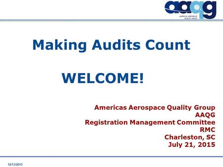 12/13/2015 WELCOME! Americas Aerospace Quality Group AAQG Registration Management Committee RMC Charleston, SC July 21, 2015 Making Audits Count.