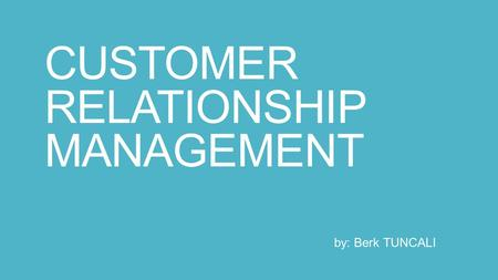 CUSTOMER RELATIONSHIP MANAGEMENT by: Berk TUNCALI.
