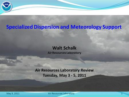 May 3, 2011Air Resources Laboratory1 Specialized Dispersion and Meteorology Support Air Resources Laboratory Review Tuesday, May 3 - 5, 2011 Walt Schalk.