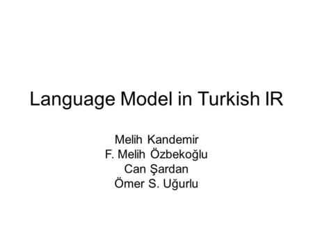 Language Model in Turkish IR Melih Kandemir F. Melih Özbekoğlu Can Şardan Ömer S. Uğurlu.