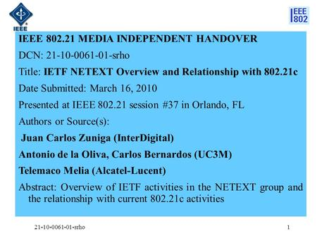 IEEE 802.21 MEDIA INDEPENDENT HANDOVER DCN: 21-10-0061-01-srho Title: IETF NETEXT Overview and Relationship with 802.21c Date Submitted: March 16, 2010.