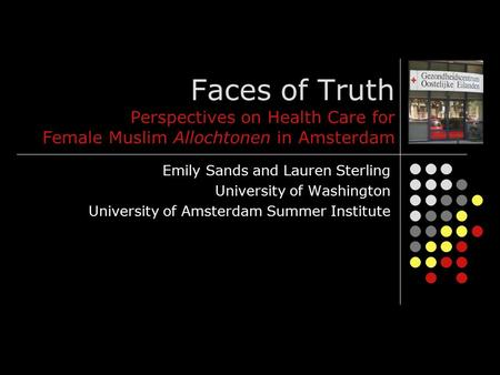Faces of Truth Perspectives on Health Care for Female Muslim Allochtonen in Amsterdam Emily Sands and Lauren Sterling University of Washington University.