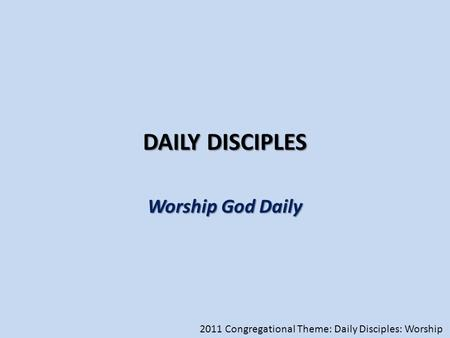DAILY DISCIPLES Worship God Daily 2011 Congregational Theme: Daily Disciples: Worship.