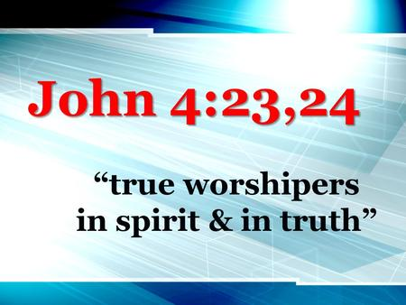 "John 4:23,24 ""true worshipers in spirit & in truth"""