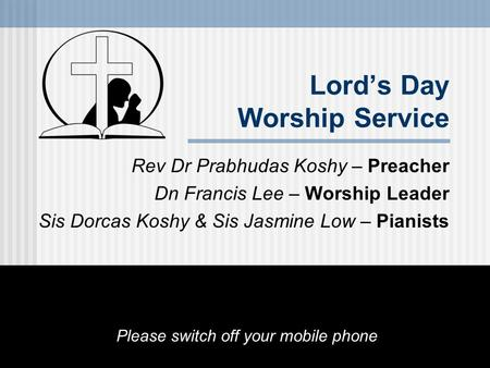 Lord's Day Worship Service Rev Dr Prabhudas Koshy – Preacher Dn Francis Lee – Worship Leader Sis Dorcas Koshy & Sis Jasmine Low – Pianists Please switch.