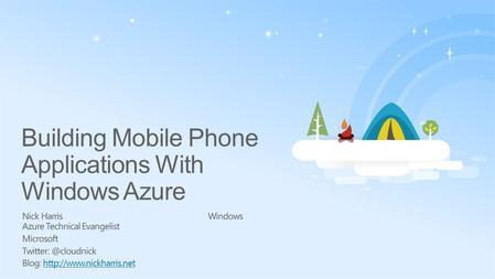 Building Mobile Phone Applications With Windows Azure Nick HarrisWindows Azure Technical Evangelist Microsoft Blog: