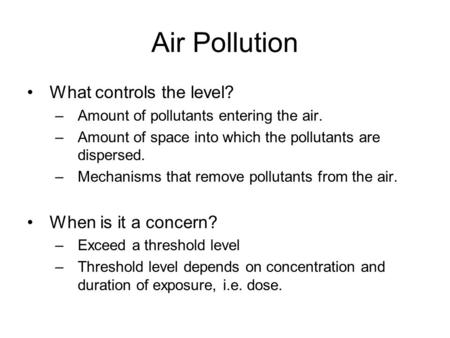 Air Pollution What controls the level? –Amount of pollutants entering the air. –Amount of space into which the pollutants are dispersed. –Mechanisms that.