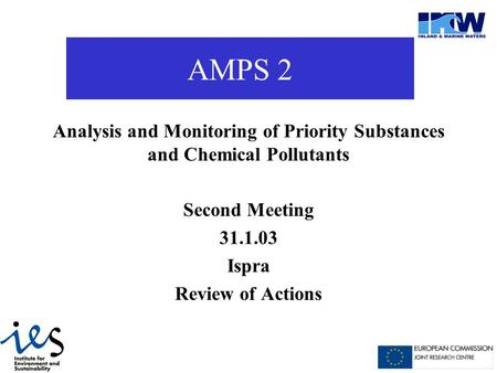AMPS 2 Analysis and Monitoring of Priority Substances and Chemical Pollutants Second Meeting 31.1.03 Ispra Review of Actions.