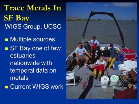 Trace Metals In SF Bay WIGS Group, UCSC Multiple sources SF Bay one of few estuaries nationwide with temporal data on metals Current WIGS work.