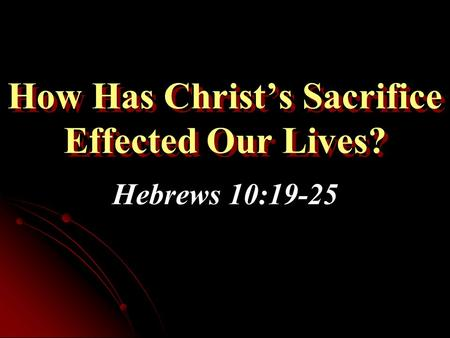 How Has Christ's Sacrifice Effected Our Lives? Hebrews 10:19-25.