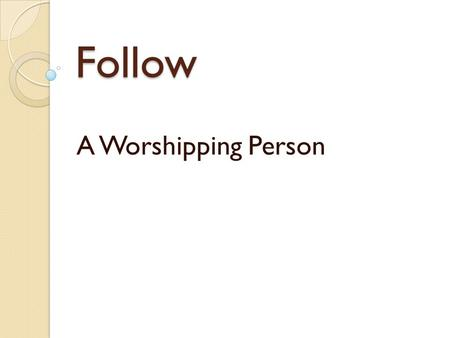 Follow A Worshipping Person. Living Worship Play video found at  R3MU  R3MU.