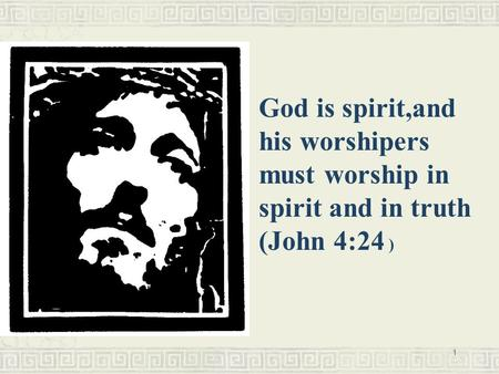 1 God is spirit,and his worshipers must worship in spirit and in truth (John 4:24 )