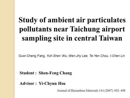 Study of ambient air particulates pollutants near Taichung airport sampling site in central Taiwan Journal of Hazardous Materials 144 (2007) 492–498 Student.