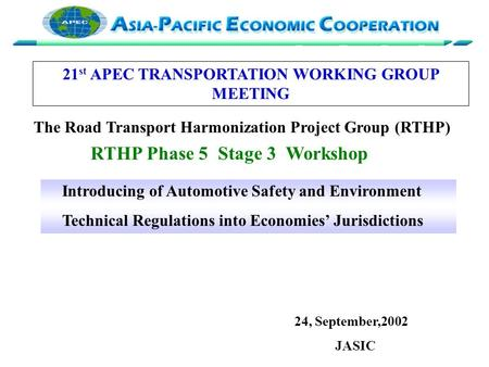 Introducing of Automotive Safety and Environment Technical Regulations into Economies' Jurisdictions 24, September,2002 JASIC 21 st APEC TRANSPORTATION.