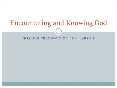 THROUGH THANKSGIVING AND WORSHIP Encountering and Knowing God.