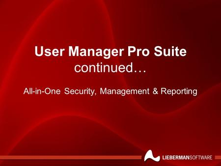 User Manager Pro Suite continued… All-in-One Security, Management & Reporting.