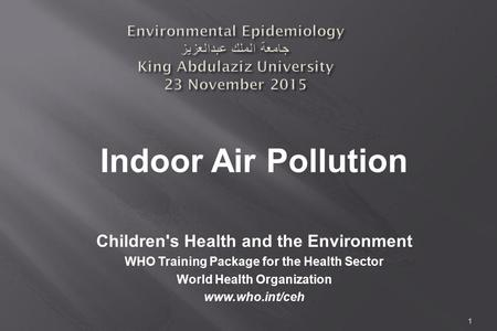 1 Environmental Epidemiology جامعة الملك عبدالعزيز King Abdulaziz University 23 November 2015 Children's Health and the Environment WHO Training Package.