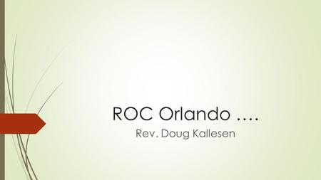 ROC Orlando …. Rev. Doug Kallesen. Mission Affirmations  Mission is the heart of God  The Mission of God is necessary because of sin  The Mission of.