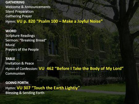 "GATHERING Welcome & Announcements Silent Preparation Gathering Prayer Hymn: VU p. 820 ""Psalm 100 – Make a Joyful Noise"" WORD Scripture Readings Sermon:"